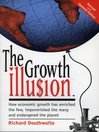 The Growth Illusion (eBook): How Economic Growth Has Enriched the Few, Impoverished the Many and Endangered the Planet.