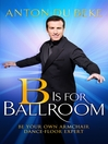 B is for Ballroom (eBook): Be Your Own Armchair Dancefloor Expert