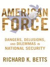 American Force (eBook): Dangers, Delusions, and Dilemmas in National Security