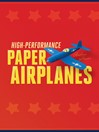 High-Performance Paper Airplanes (eBook): 10 Easy-to-Assemble Models
