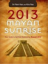 2013 Mayan Sunrise Your Guide to Spiritual Awakening Beyond 2012 by Sri Ram Kaa eBook