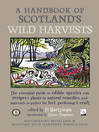 A Handbook of Scotland's Wild Harvests (eBook): The Essential Guide to Edible Species, with Recipes and Plants for Natural Remedies, and Materials to Gather for Fuel, Gardening and Craft