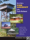 How to Rent a Fire Lookout in the Pacific Northwest (eBook): A Guide to Renting Fire Lookouts, Guard Stations, Ranger Cabins, Warming Shelters, and Bunkhouses in the National Forests of Oregon and Washington