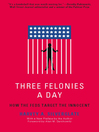 Three Felonies a Day (eBook): How the Feds Target the Innocent