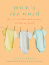 Mom's the Word (eBook): The Wit, Wisdom, and Wonder of Motherhood