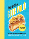 Wieners Gone Wild! (eBook): Out-of-the-Ballpark Recipes for Extraordinary Hot Dogs