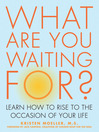 What Are You Waiting For? (eBook): Learn How to Rise to the Occasion of Your Life