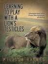Learning to Play With a Lion's Testicles (eBook): Unexpected Gifts From the Animals of Africa