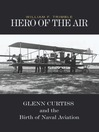 Hero of the Air (eBook): Glenn Curtiss and the Birth of Naval Aviation