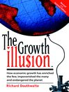 The Growth Illusion (eBook): How Economic Growth Has Enriched the Few, Impoverished the Many and Endangered the Planet