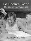 To Bodies Gone (eBook): The Theatre of Peter Gill