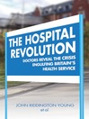The Hospital Revolution (eBook): Doctor's Reveal the Crisis Engulfing Britain's Health Service