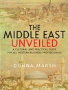 The Middle East Unveiled (eBook): A Cultural and Practical Guide for All Western Business Professionals