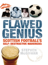 Flawed Genius (eBook): Scottish Football's Self-destructive Mavericks