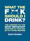 What the F*@# Should I Drink? (eBook): The Answers to Life's Most Important Question of Your Day (in 75 F*@#ing Recipes)