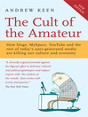 The Cult of the Amateur (eBook): How Blogs, MySpace, YouTube and the Rest of Today's User Generated Media are Killing Our Culture and Economy