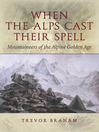 When the Alps Cast Their Spell (eBook): Mountaineers of the Alpine Golden Age
