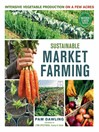 Sustainable Market Farming (eBook): Intensive Vegetable Production on a Few Acres