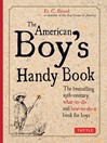 The American Boy's Handy Book (eBook): Build a Fort, Sail a Boat, Shoot an Arrow, Throw a Boomerang, Catch Spiders, Fish in the Ice, Camp without a Tent and 150 Other Activities