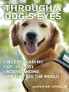Through a Dog's Eyes (eBook): Understanding Our Dogs By Understanding How They See the World