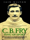 CB Fry (eBook): King of Sport - England's Greatest All Rounder; Captain of Cricket, Star Footballer and World Record Holder