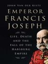 Emperor Francis Joseph (eBook): Life, Death and the Fall of the Habsburg Empire