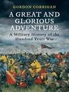 A Great and Glorious Adventure (eBook): A Military History of the Hundred Years' War