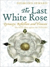 The Last White Rose (eBook): Dynasty, Rebellion and Treason: The Secret Wars Against the Tudors