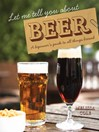 Let Me Tell You About Beer (eBook): A Beginner's Guide to all Things Brewed