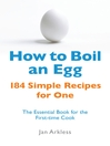 How to Boil an Egg (eBook): 184 Simple Recipes for One--The Essential Book for the First-Time Cook