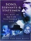 Sons, Servants and Statesmen (eBook): The Men In Queen Victoria's Life