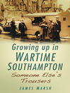 Growing Up In Wartime Southampton (eBook): Someone Else's Trousers