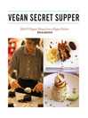 Vegan Secret Supper (eBook): Bold & Elegant Menus from a Rogue Kitchen