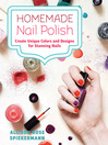 Homemade Nail Polish (eBook): Create Unique Colors and Designs for Eye-Catching Nails