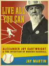 Live All You Can (eBook): Alexander Joy Cartwright and the Invention of Modern Baseball