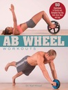 Ab Wheel Workouts (eBook): 50 Exercises to Stretch and Strengthen Your Abs, Core, Arms, Back and Legs