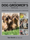 Dog Groomer's Manual (eBook): A Definitive Guide to the Science, Practice and Art of Dog Grooming