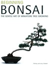 Beginning Bonsai (eBook): The Gentle Art of Miniature Tree Growing