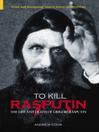 To Kill Rasputin (eBook): The Life and Death of Grigori Rasputin