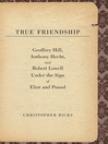 True Friendship (eBook): Geoffrey Hill, Anthony Hecht, and Robert Lowell Under the Sign of Eliot and Pound