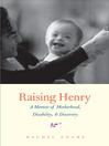 Raising Henry (eBook): A Memoir of Motherhood, Disability, and Discovery