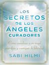 Los secretos de los ángeles curadores (eBook): Cómo canalizar a su ángel guardián y conseguir la felicidad