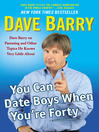 You Can Date Boys When You're Forty (eBook): Dave Barry on Parenting and Other Topics He Knows Very Little About