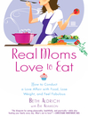 Real Moms Love to Eat (eBook): How to Conduct a Love Affair with Food and Still Look Fabulous