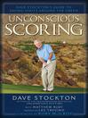 Unconscious Scoring (eBook): Dave Stockton's Guide to Saving Shots Around the Green