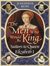 The Men Who Would Be King (eBook): Suitors to Queen Elizabeth I