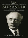 F. M.: The Life of Frederick Matthias Alexander (eBook): Founder of the Alexander Technique