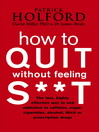 How to Quit Without Feeling Sh*t (eBook): The Fast, Highly Effective Way To End Addiction To Caffeine, Sugar, Cigarettes, Alcohol, Illicit Or Prescription Drugs
