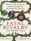 Fatal Rivalry, Flodden 1513 (eBook): Henry VIII, James IV and the battle for Renaissance Britain