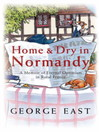 Home & Dry in Normandy (eBook): A Memoir Of Eternal Optimism In Rural France